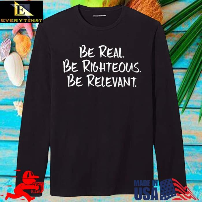 Be Real Be Righteous Be Relevant Shirt longsleve den
