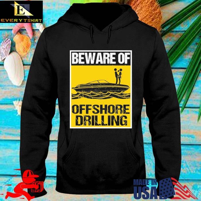Beware Of Offshore Drilling Shirt hoodie den