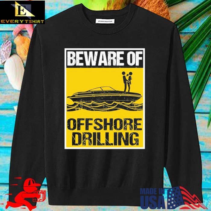 Beware Of Offshore Drilling Shirt sweater den