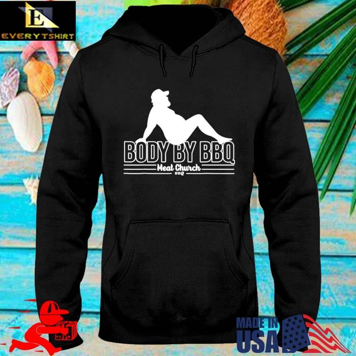 Body By BBQ Meat Church Shirt hoodie den