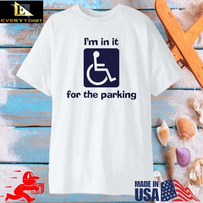 I'm In It For The Parking Shirt