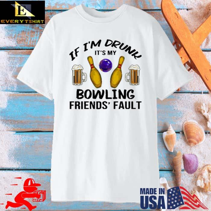 If I'm Drunk It's My Bowling Friends' Fault Shirt