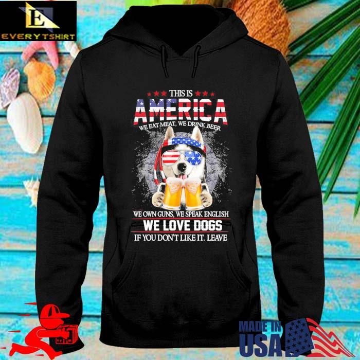 This is America we eat meat we drink beer we own guns we speak english we love dogs hoodie den