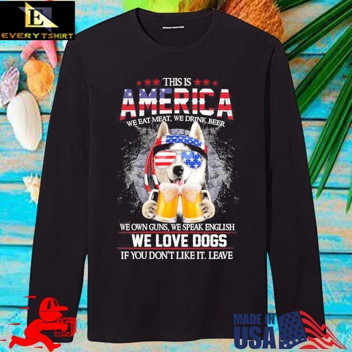 This is America we eat meat we drink beer we own guns we speak english we love dogs longsleve den