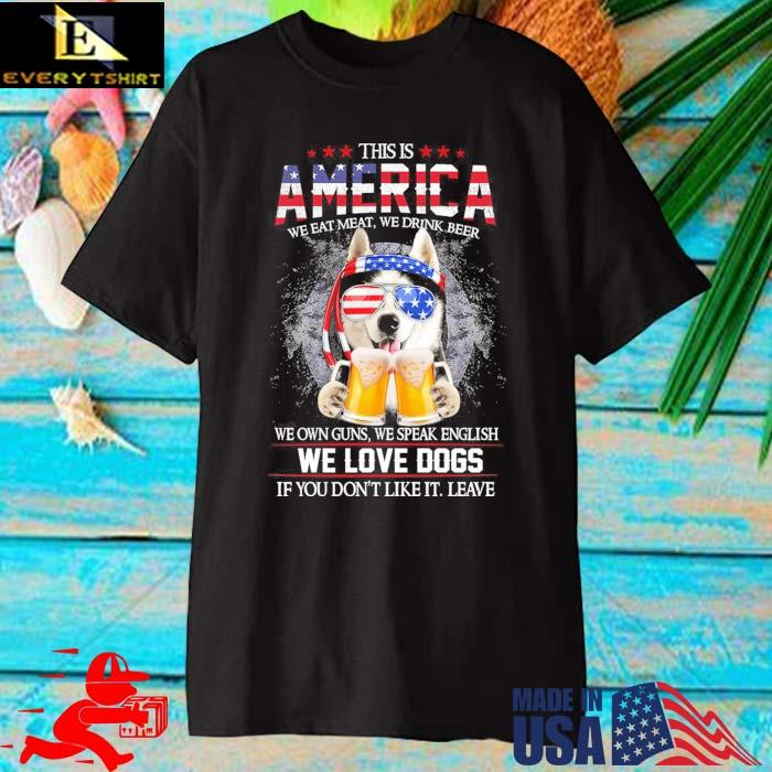 This is America we eat meat we drink beer we own guns we speak english we love dogs shirt