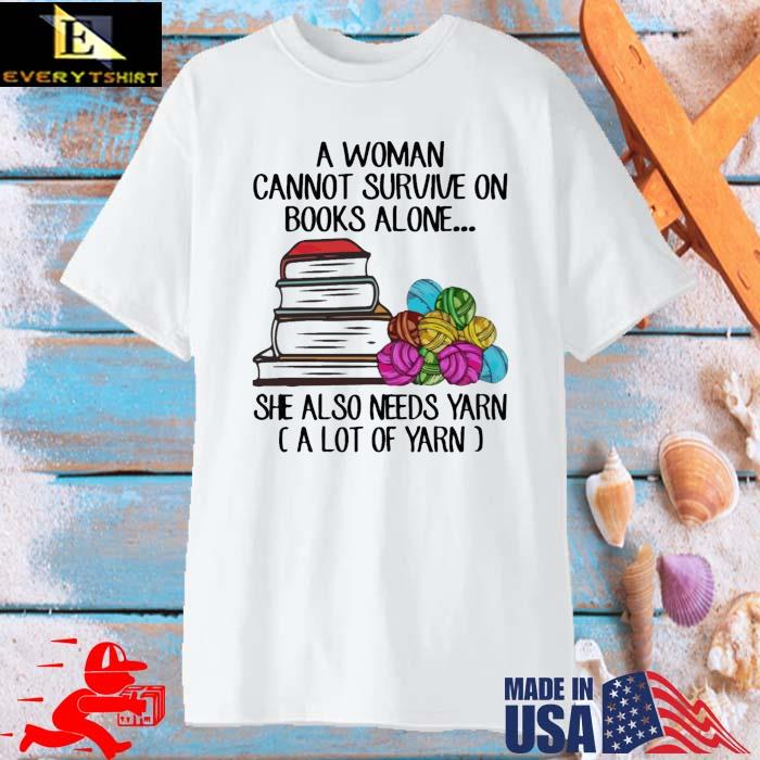 A Woman Cannot Survive On Books Alone She Also Need Yarn Shirt