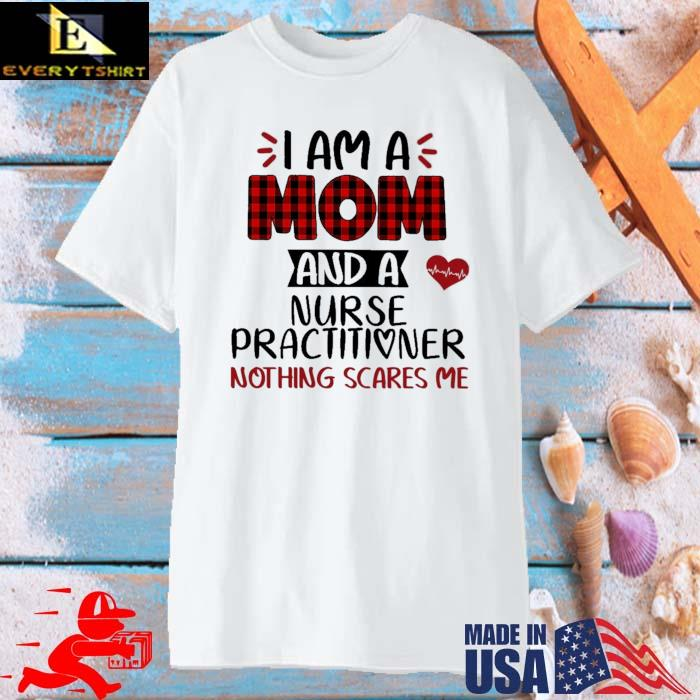 I am a mom as a nurse practitioner nothing scares Me shirt
