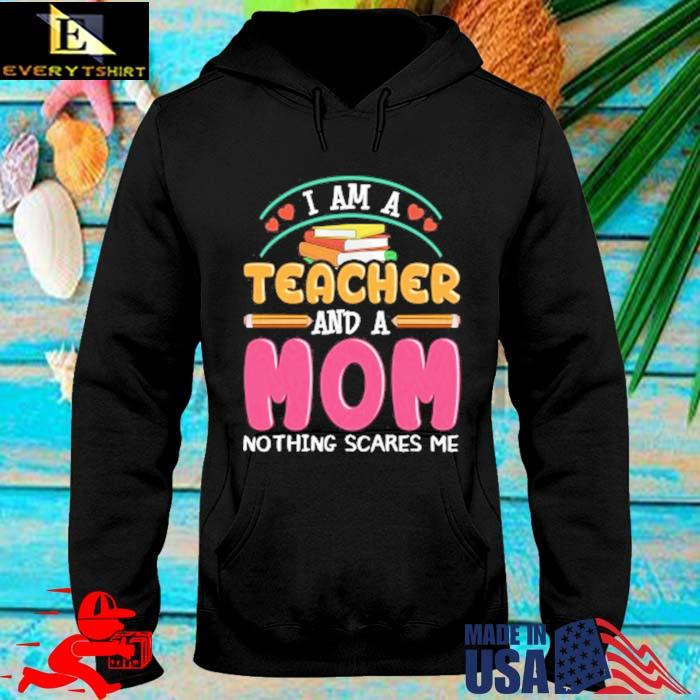 I am a teacher and a mom nothing scares Me hoodie den