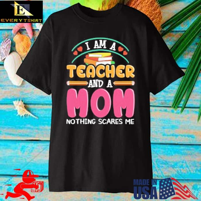 I am a teacher and a mom nothing scares Me shirt