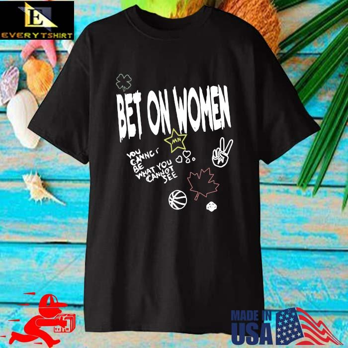 Bet on women you be what you cannot see shirt