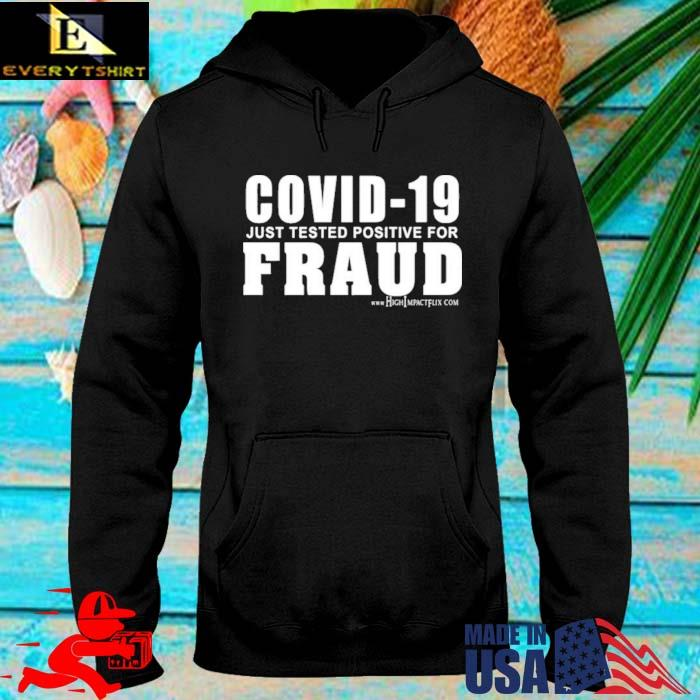 Covid 19 Just Tested Positive For Fraud Shirt hoodie den