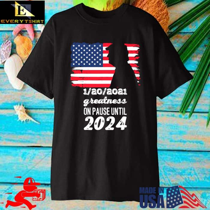Donald Trump 1 20 2021 greatness on pause until 2024 American flag shirt