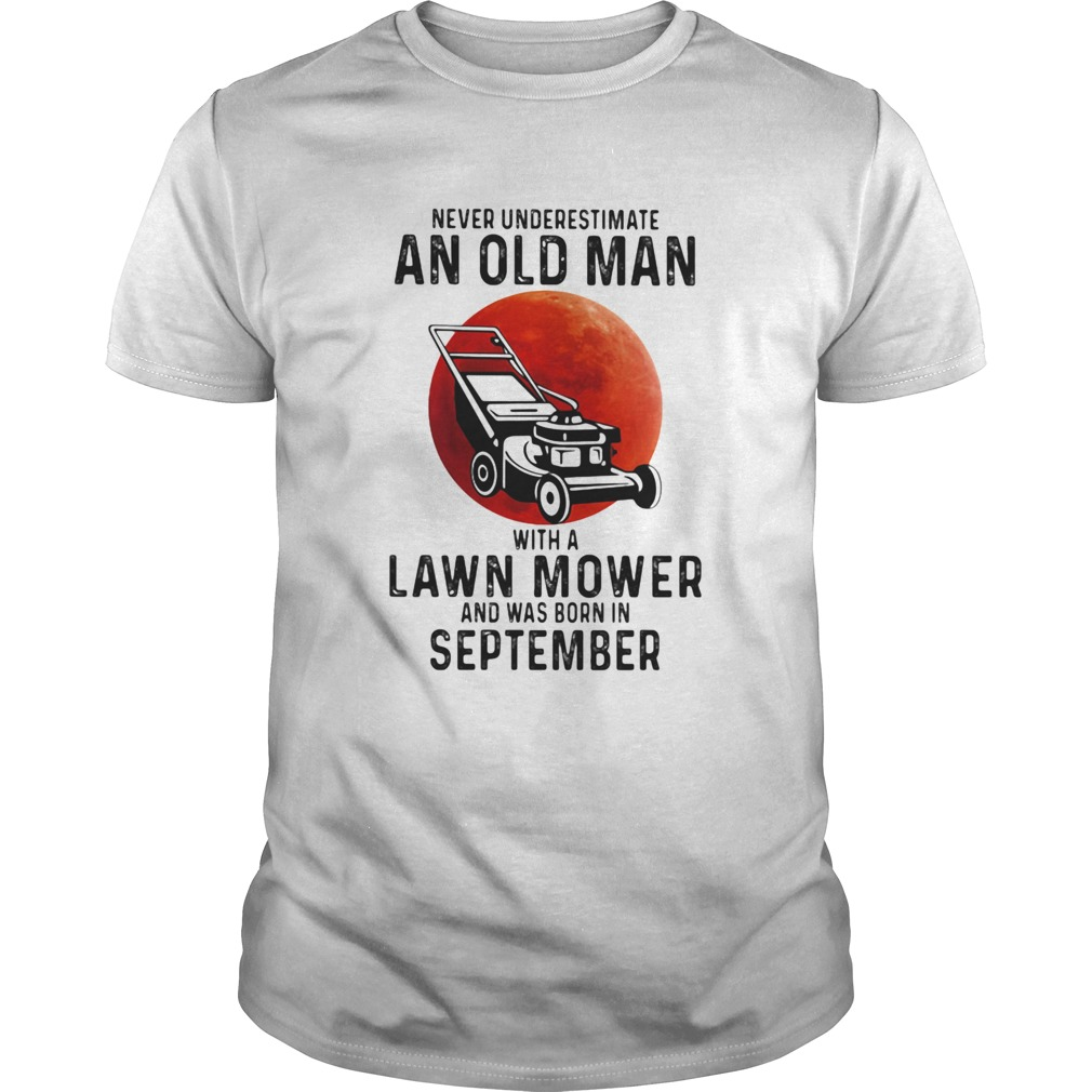 Never underestimate an old man with a lawn mower and was born in september  Unisex
