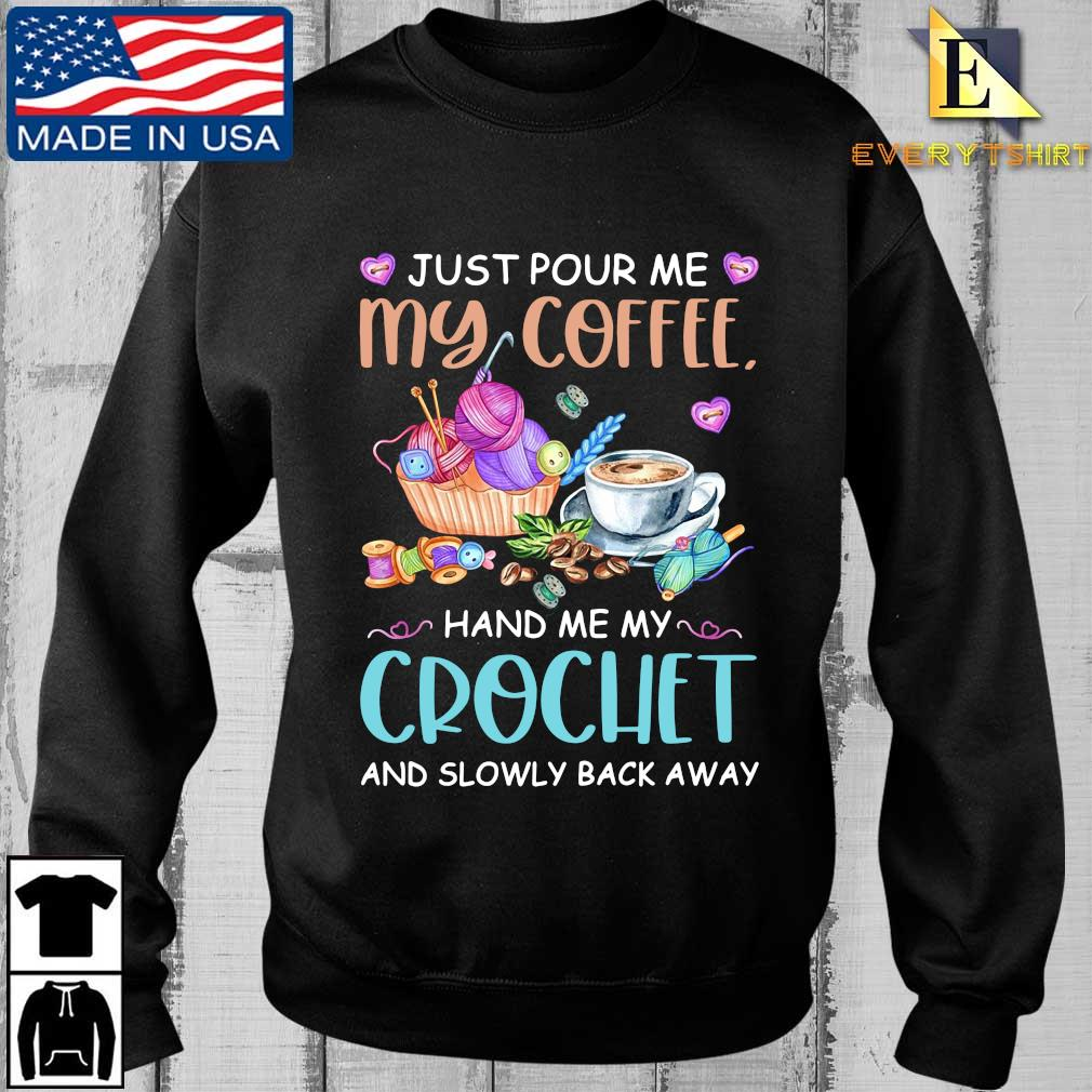 Just pour Me my coffee hand Me my crochet and slowly back away shirt