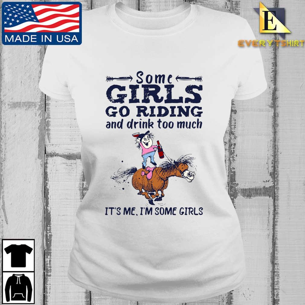 Some Girls go riding and drink too much it's Me I'm some Girls s Every ladies trang