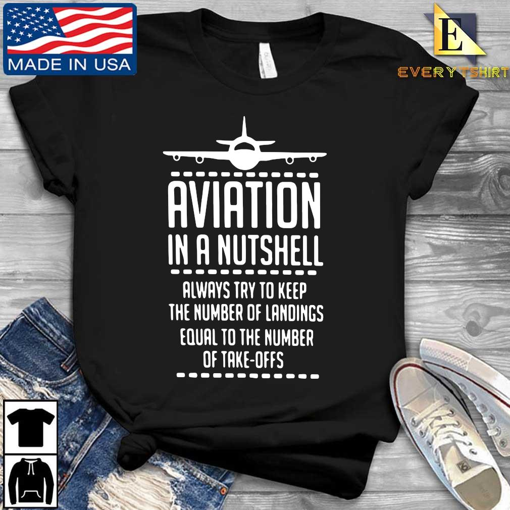 Aviation in a nutshell always try to keep the number of landings equal to the number of take offs shirt