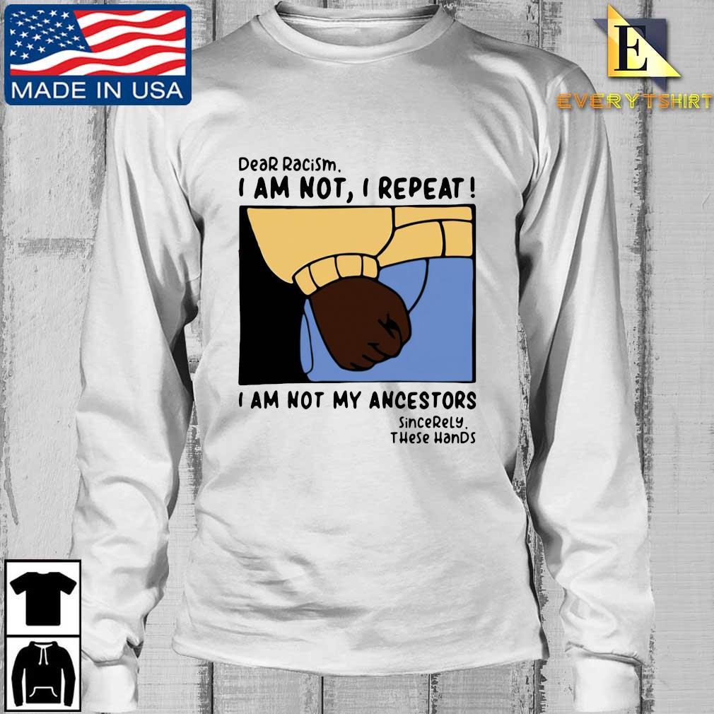 Dear racism I am not I repeat I am not my ancestors s Longsleeve Every trang