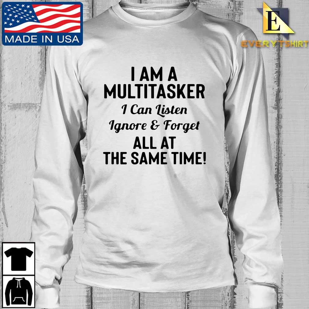 I am a multitasker I can listen ignore and forget all at the same time s Longsleeve Every trang