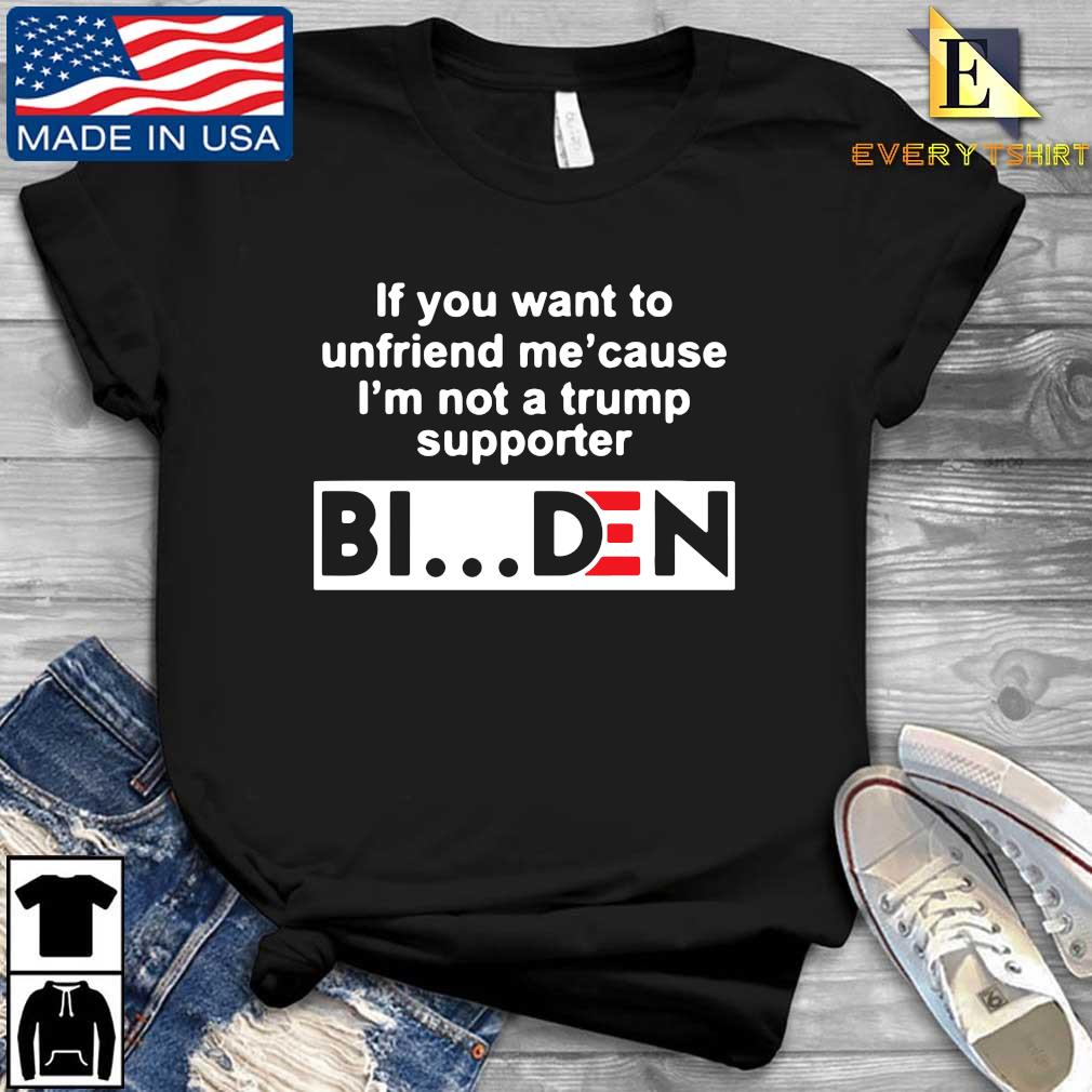 If you want to unfriends Me' cause I'm not a Trump supporter Biden shirt