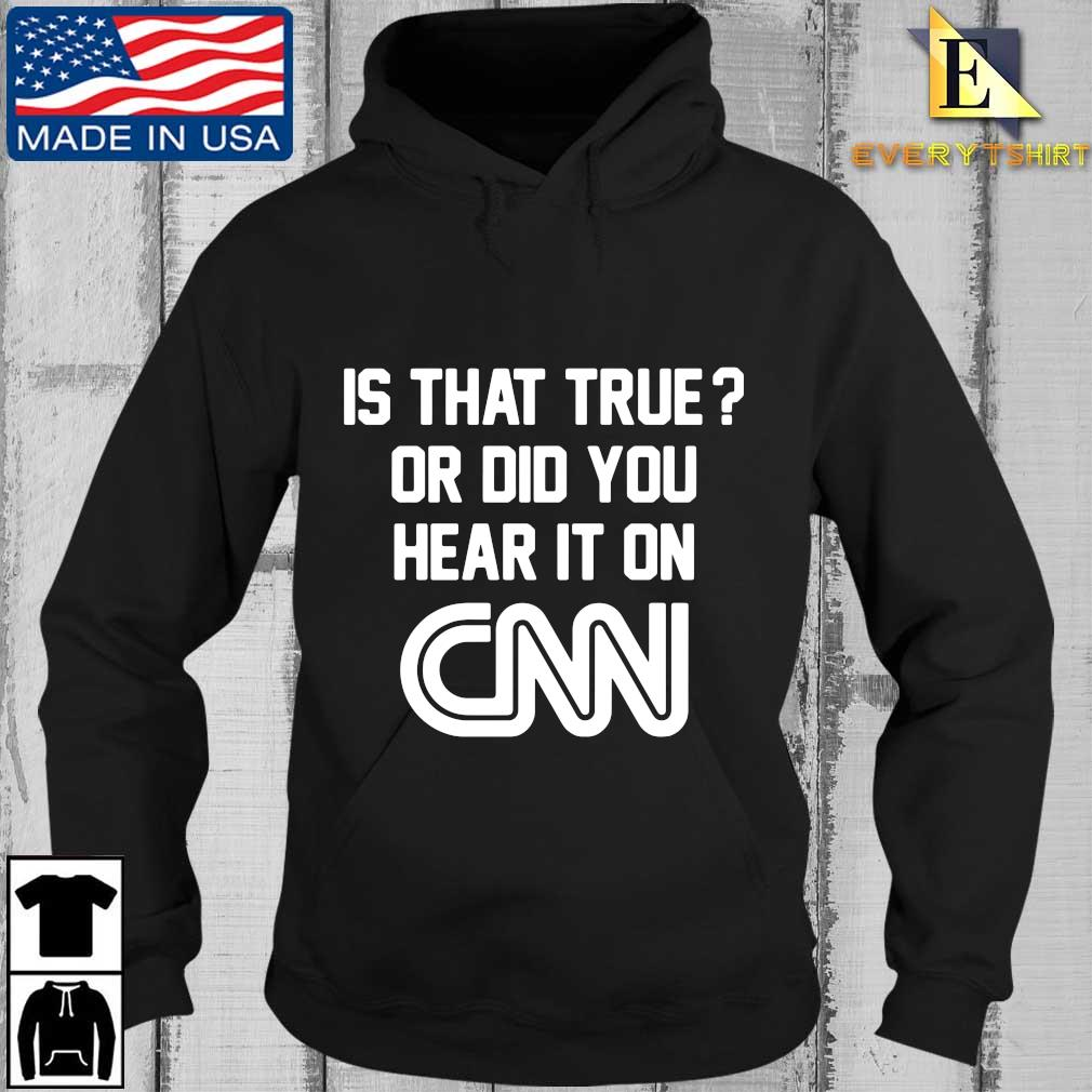 Is that true or did you hear it on Cnn tee s Every Hoodie den
