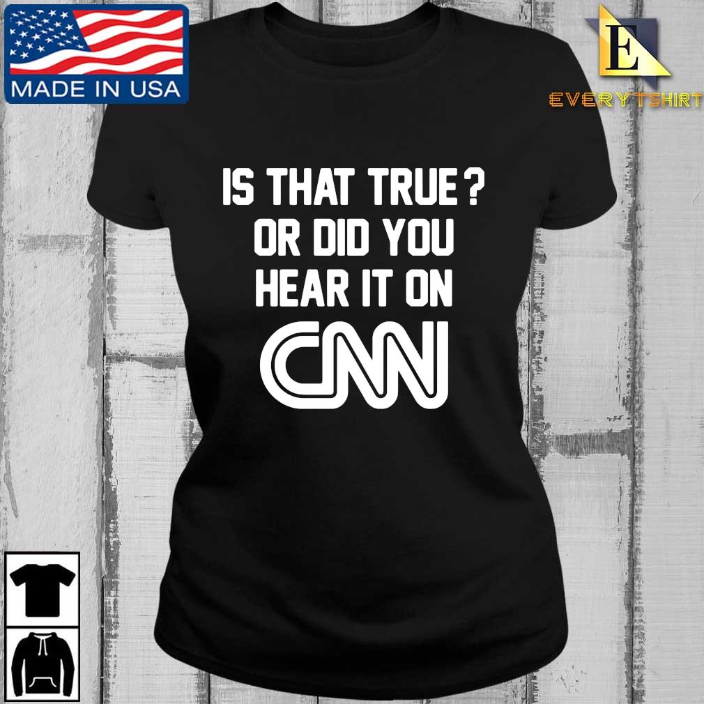 Is that true or did you hear it on Cnn tee s Every ladies den