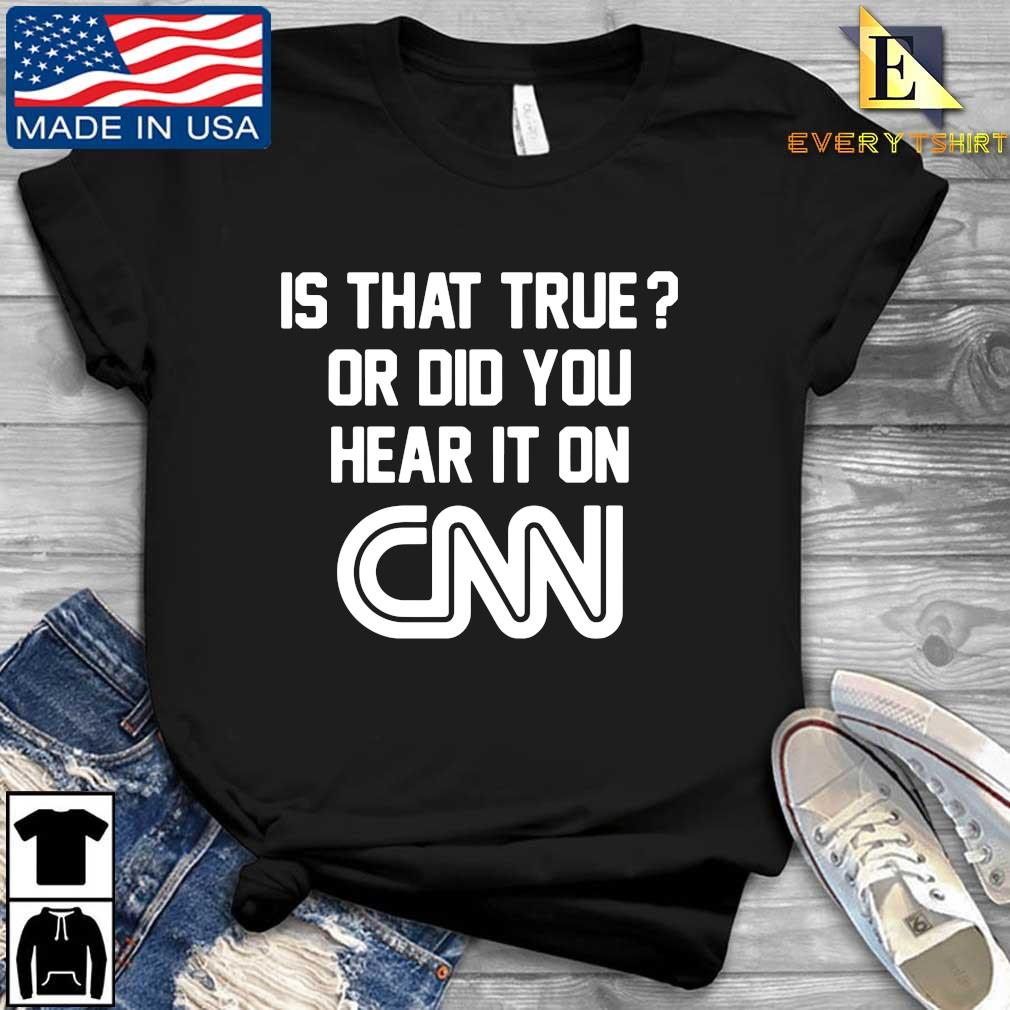Is that true or did you hear it on Cnn tee s Every shirt den dai dien