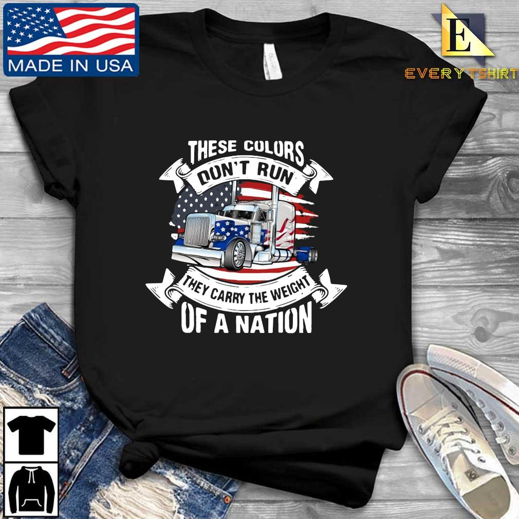 Truck these colors don't run they carry the weight of a nation American flag s Every shirt den dai dien