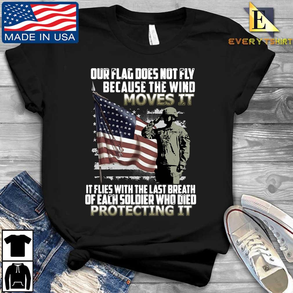 Veteran American flag our flag does not fly because the wind moves it protecting it shirt